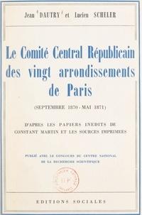 Jean Dautry et Lucien Scheler - Le Comité central républicain des vingt arrondissements de Paris, septembre 1870-mai 1871 - D'après les papiers inédits de Constant Martin et les sources imprimées.
