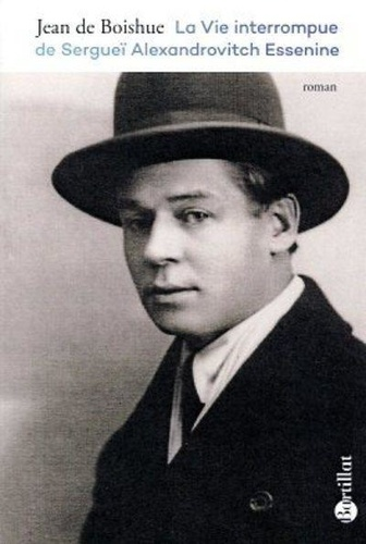 Jean de Boishue - La vie interrompue de Sergueï Alexandrovitch Essenine.