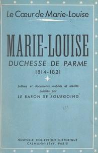 Jean de Bourgoing et Marcel Thiébaut - Le cœur de Marie-Louise - Marie-Louise, duchesse de Parme, 1814-1821. Lettres et documents oubliés et inédits.