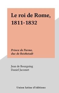 Jean de Bourgoing et Daniel Jacomet - Le roi de Rome, 1811-1832 - Prince de Parme, duc de Reichstadt.