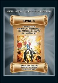 Jean de Dieu Mebiame - L'arme fatale contre la sorcellerie... Les attaques occultes et ésotériques - Volume 4, Série : Amour - Prière - Combat spirituel.
