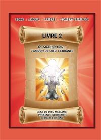 Jean de Dieu Mebiame - Toi malédiction... L'amour de Dieu t'ébranle - Volume 2, Série : Amour - Prière - Combat spirituel.