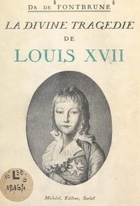 Jean de Fontbrune - La divine tragédie de Louis XVII.