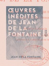 Jean De La Fontaine et Paul Lacroix - Œuvres inédites de Jean de La Fontaine - Avec diverses pièces en vers et en prose qui lui ont été attribuées.