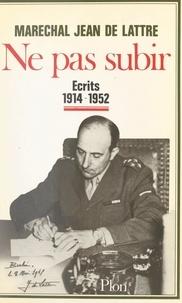 Jean de Lattre et Elisabeth Du Réau - Ne pas subir - Écrits, 1914-1952.
