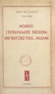 Jean de Létraz - Théâtre - Moumou ; L'extravagante Théodora ; Une nuit chez vous... Madame !.