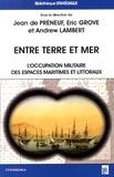 Jean de Préneuf et Eric Grove - Entre terre et mer - L'occupation militaire des espaces maritimes et littoraux en Europe de l'époque moderne à nos jours.