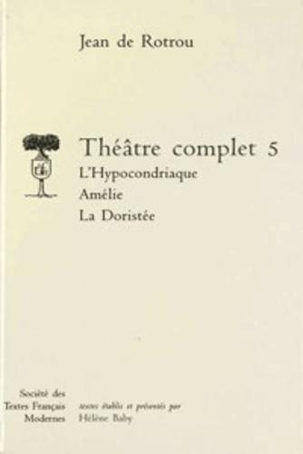 Jean de Rotrou - Théâtre complet - Tome 5, L'Hypocondriaque ; Amélie ; La Doristée.