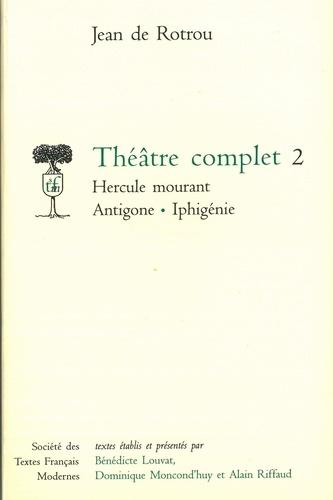 Jean de Rotrou et Bénédicte Louvat - Théâtre complet - Tome 2, Hercule mourant ; Antigone ; Iphigénie.