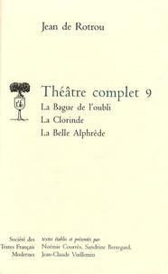 Jean de Rotrou - Théâtre complet - Tome 9, La Bague de l'oubli ; La Clorinde ; La Belle Alphrède.
