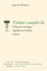 Jean de Rotrou - Théâtre complet - Tome 12, L'heureux naufrage - Agesilan de colchos - Clarice.