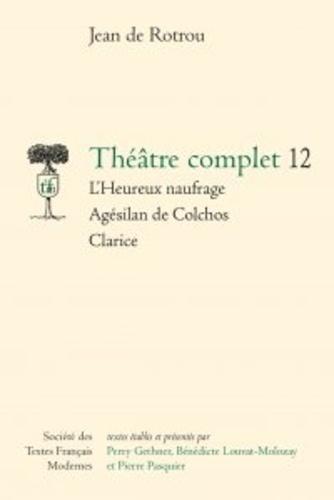 Théâtre complet. Tome 12, L'heureux naufrage - Agesilan de colchos - Clarice
