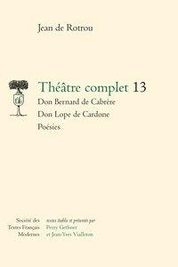 Jean de Rotrou - Théâtre complet - Tome 13, Don Bernard de Cabrère ; Don Lope de Cardone ; Poésies.