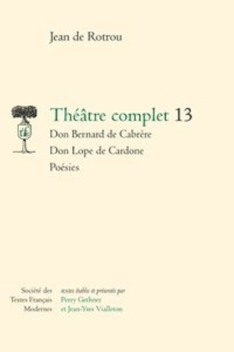 Théâtre complet. Tome 13, Don Bernard de Cabrère ; Don Lope de Cardone ; Poésies