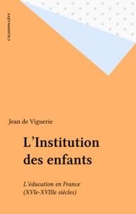 Jean de Viguerie - L'Institution des enfants - L'éducation en France (XVIe-XVIIIe siècles).