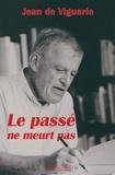 Jean de Viguerie - Le passé ne meurt pas - Souvenirs d'un historien.