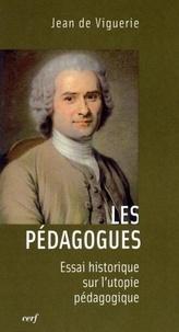 Jean de Viguerie - Les pédagogues - Essai historique sur l'utopie pédagogique.