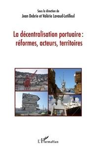 Jean Debrie et Valérie Lavaud-Letilleul - La décentralisation portuaire : réformes, acteurs, territoires.