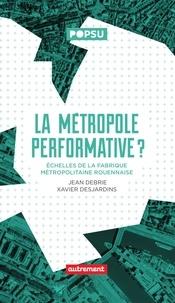 Jean Debrie et Xavier Desjardins - La Métropole performative ? - Echelles de la fabrique métropolitaine rouennaise.