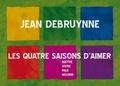Jean Debruynne - Les quatre saisons d'aimer - Naître, vivre, paix, mourir.