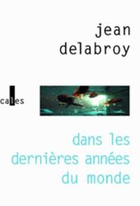 Jean Delabroy - Dans les dernières années du monde.