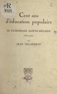 Jean Delaporte - Cent ans d'éducation populaire - Le patronage Sainte-Mélanie, 1850-1950.