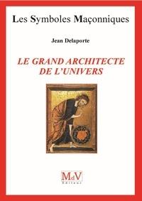 Jean Delaporte - Le grand architecte de l'univers.