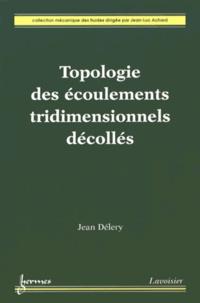 Topologie des écoulements tridimensionnels décollés - Jean Délery |