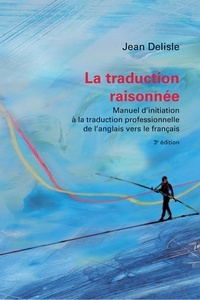 Jean Delisle - La traduction raisonnée - Manuel d'initiation à la traduction professionnelle de l'anglais vers le français.