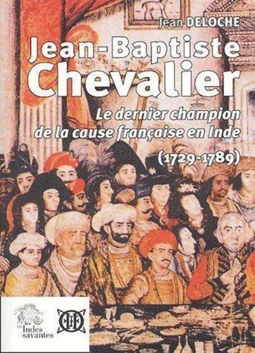 Jean Deloche - Jean-Baptiste Chevalier (1729-1789) - Le dernier champion de la cause française en Inde.