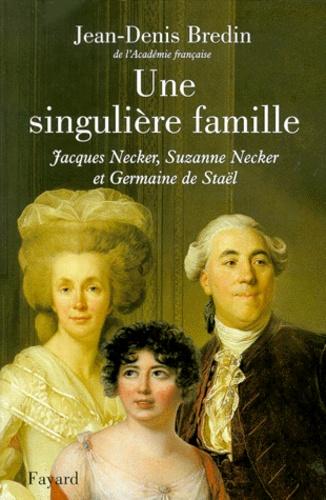 Jean-Denis Bredin - UNE SINGULIERE FAMILLE. - Jacques Necker, Suzanne Necker et Germaine de Staël.