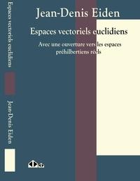 Jean-Denis Eiden - Espaces vectoriels euclidiens - Avec une ouverture vers les espaces préhilbertiens réels.