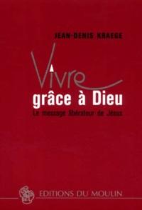 Jean-Denis Kraege - Vivre grâce à Dieu. - Le message libérateur de Jésus.