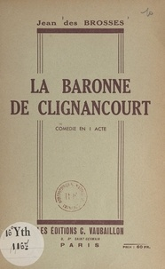 Jean des Brosses - La baronne de Clignancourt - Comédie en 1 acte.