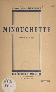 Jean des Brosses - Minouchette - Pochade en un acte.