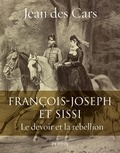 Jean des Cars - Francois-Joseph et Sissi - Le devoir et la rébellion.