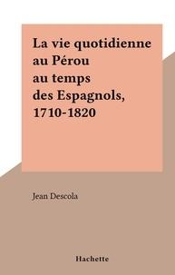 Jean Descola - La vie quotidienne au Pérou au temps des Espagnols, 1710-1820.