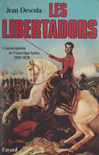 Les Libertadors. L'émancipation de l'Amérique latine, 1810-1830