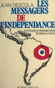 Jean Descola - Les messagers de l'indépendance - Les Français en Amérique latine, de Bolivar à Castro.