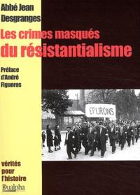 Jean Desgranges - Les crimes masqués du résistantialisme.