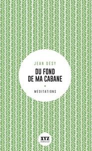 Jean Désy - Du fond de ma cabane - Éloge de la forêt et du sacré.