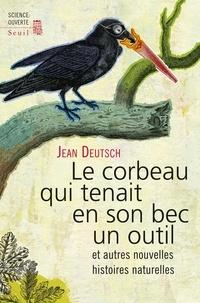 Jean Deutsch - Le corbeau qui tenait en son bec un outil - Et autres nouvelles histoires naturelles.
