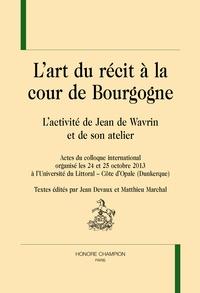 Jean Devaux et Matthieu Marchal - L'art du recit à la cour de Bourgogne : l'activité de Jean de Wavrin et de son atelier - Actes du colloque international organisé les 24 et 25 octobre 2013 à l'Université du Littoral, Côte d'Opale (Dunkerque).