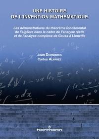 Jean Dhombres et Carlos Alvarez - Une histoire de l'invention mathématique - Les démonstrations du théorème fondamental de l'algèbre dans le cadre de l'analyse réelle et de l'analyse complexe de Gauss à Liouville.
