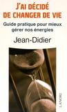 Jean-Didier - J'ai decidé de changer de vie - Guide pratique pour mieux gérer nos énergies.
