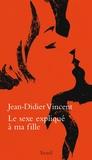Jean-Didier Vincent - Le sexe expliqué à ma fille.