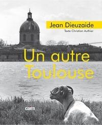 Jean Dieuzaide et Christian Authier - Un autre Toulouse.