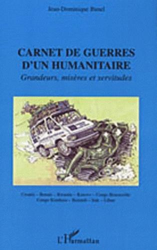 Jean-Dominique Bunel - Carnet de guerres d'un humanitaire - Grandeurs, misères et servitudes.