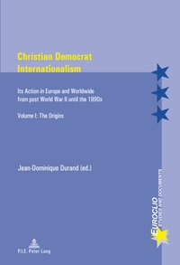 Jean-Dominique Durand - Christian Democrat Internationalism - Its Action in Europe and Worldwide from post World War II until the 1990s. Volume I: The Origins.