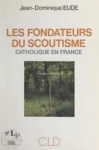 Jean-Dominique Eude - Les fondateurs du scoutisme catholique en France.